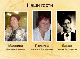Наши гости Маслина Нина Васильевна Птицина Надежда Васильевна Дацко Галина Ви