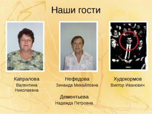 Наши гости Нефедова Зинаида Михайловна Капралова Валентина Николаевна Худокор