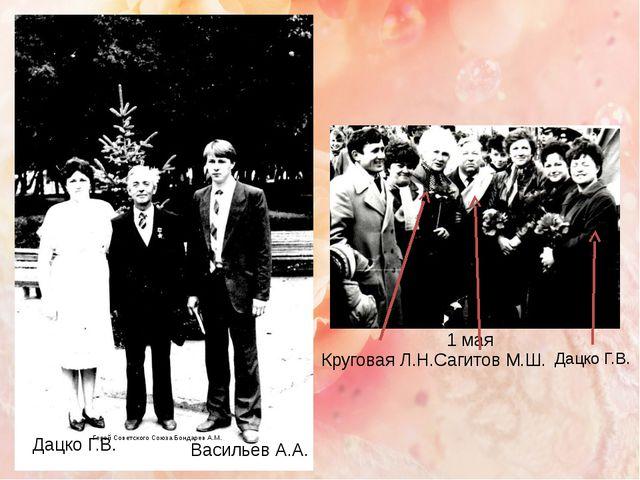 Дацко Г.В. Васильев А.А. Герой Советского Союза Бондарев А.М. 1 мая Дацко Г.В...