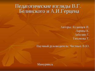 Педагогические взгляды В.Г. Белинского и А.И.Герцена Авторы: Буданцев И. Лар