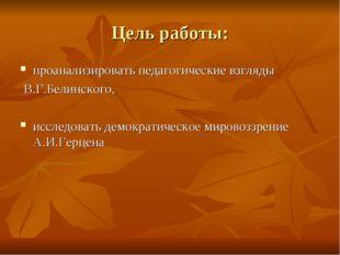 Цель работы: проанализировать педагогические взгляды В.Г.Белинского, исследов
