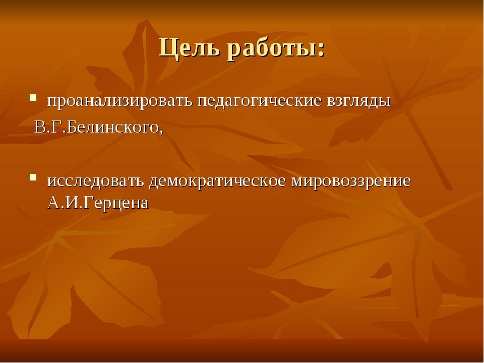 Цель работы: проанализировать педагогические взгляды В.Г.Белинского, исследов...