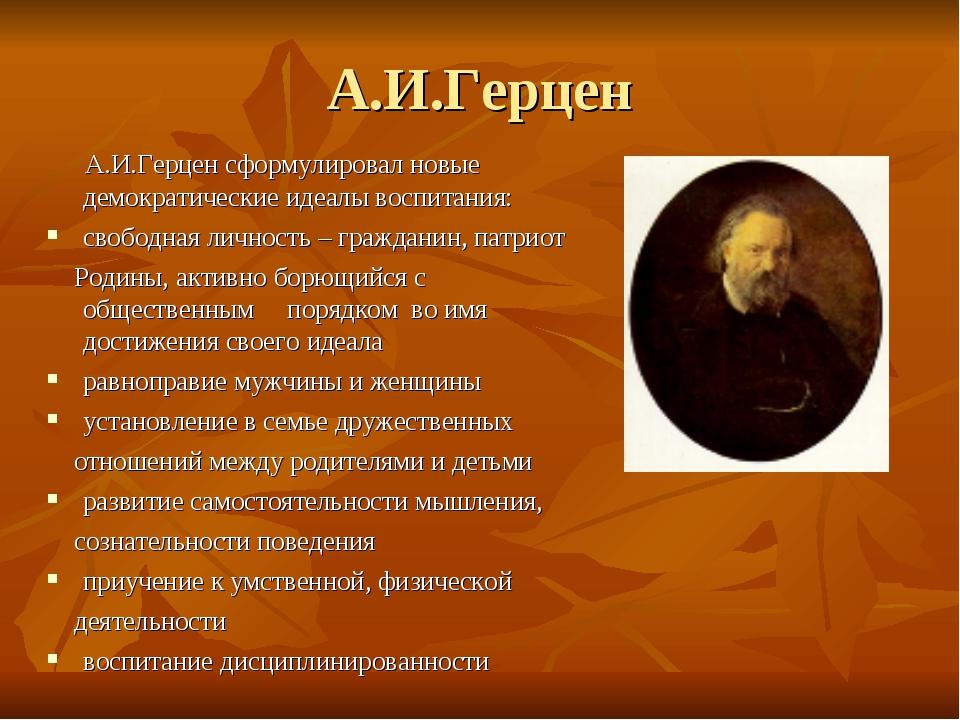 А.И.Герцен сформулировал новые демократические идеалы воспитания: свободная...