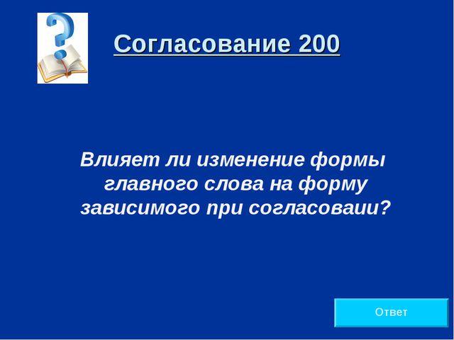 Согласование 200 Влияет ли изменение формы главного слова на форму зависимого...