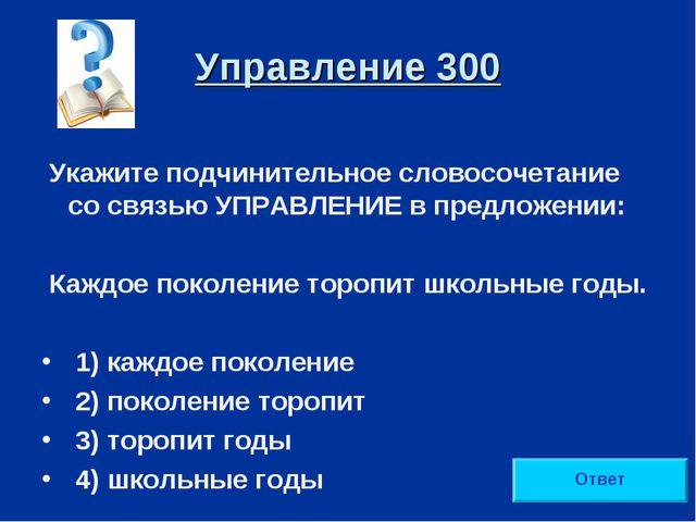 Управление 300 Укажите подчинительное словосочетание со связью УПРАВЛЕНИЕ в п...