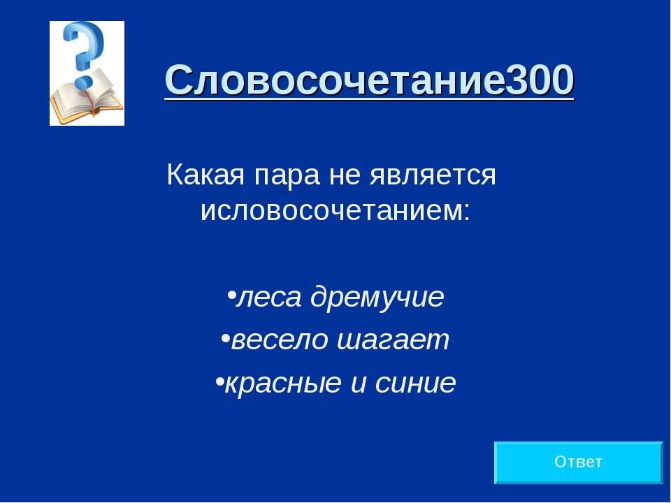 Словосочетание300 Какая пара не является исловосочетанием: леса дремучие весе...