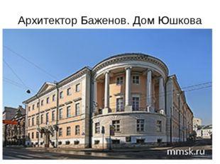 Архитектор Баженов. Дом Юшкова