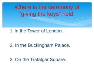 In the Tower of London. 2. In the Buckingham Palace. 3. On the Trafalgar Squa
