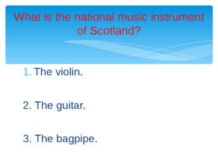The violin. 2. The guitar. 3. The bagpipe. What is the national music instrum