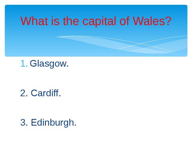 Glasgow. 2. Cardiff. 3. Edinburgh. What is the capital of Wales?