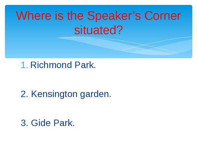Richmond Park. 2. Kensington garden. 3. Gide Park. Where is the Speaker's Cor...