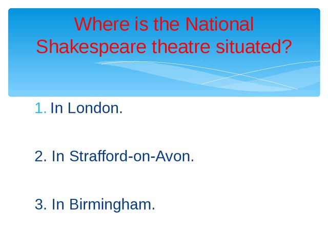 In London. 2. In Strafford-on-Avon. 3. In Birmingham. Where is the National S...