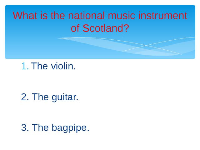 The violin. 2. The guitar. 3. The bagpipe. What is the national music instrum...