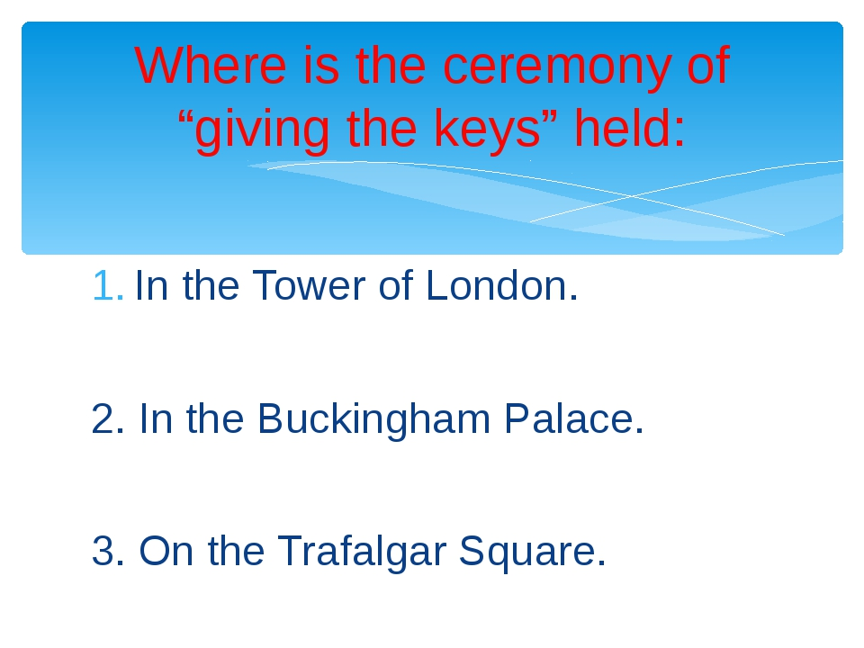 In the Tower of London. 2. In the Buckingham Palace. 3. On the Trafalgar Squa...