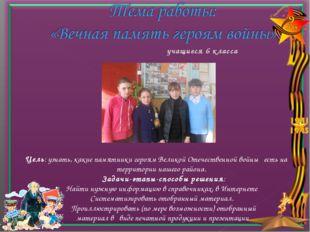 учащиеся 6 класса Цель: узнать, какие памятники героям Великой Отечественн