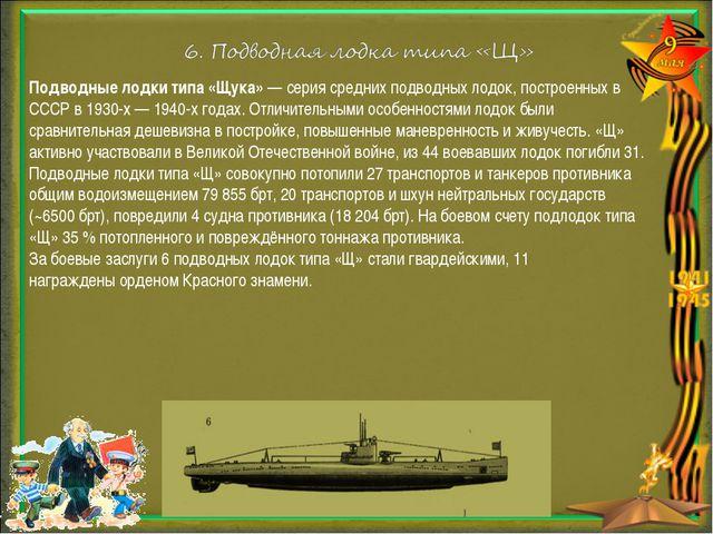 Подводные лодки типа «Щука»— серия среднихподводных лодок, построенных в СС...