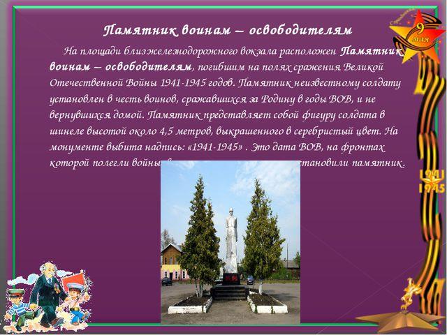 Памятник воинам – освободителям На площади близ железнодорожного вокзала ра...
