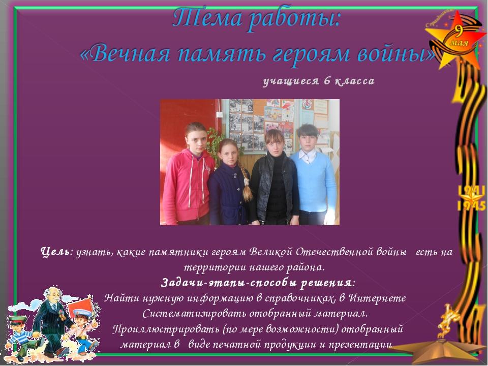 учащиеся 6 класса Цель: узнать, какие памятники героям Великой Отечественн...