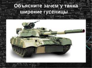 Объясните зачем у танка широкие гусеницы?