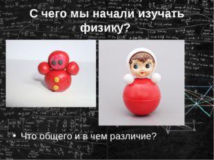 С чего мы начали изучать физику? Что общего и в чем различие?