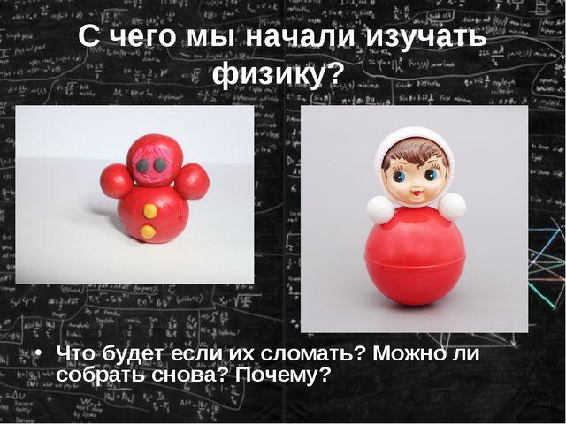 С чего мы начали изучать физику? Что будет если их сломать? Можно ли собрать...
