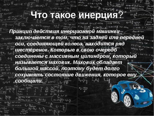Что такое инерция? Принцип действия инерционной машинки заключается в том, чт...