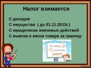 Налог взимается С доходов С имущества ( до 01.11.2013г.) С юридически значим