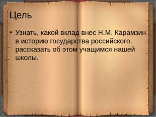 Цель Узнать, какой вклад внес Н.М. Карамзин в историю государства российского