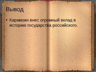 Вывод Карамзин внес огромный вклад в историю государства российского.