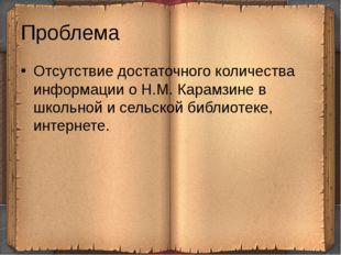 Проблема Отсутствие достаточного количества информации о Н.М. Карамзине в шко