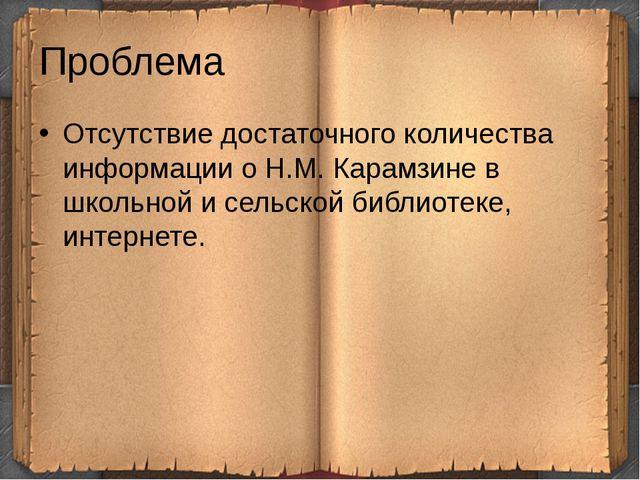 Проблема Отсутствие достаточного количества информации о Н.М. Карамзине в шко...