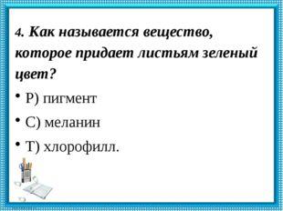 4. Как называется вещество, которое придает листьям зеленый цвет? Р) пигмент