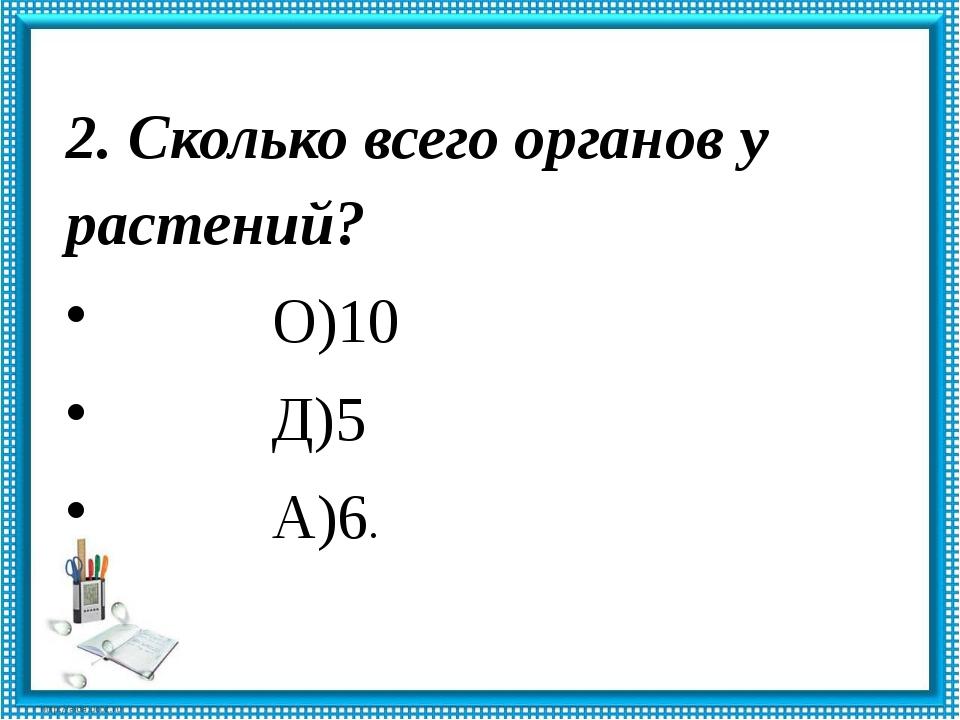 2. Сколько всего органов у растений? О)10 Д)5 А)6.