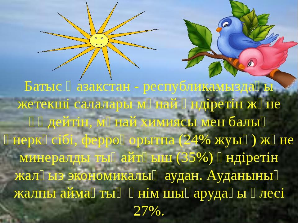 Батыс Қазакстан - республикамыздағы жетекші салалары мұнай өндіретін және өңд...