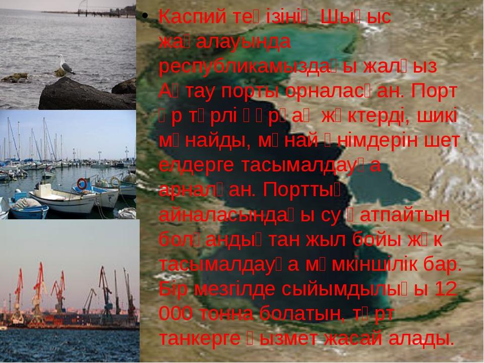 Каспий теңізінің Шығыс жағалауында республикамыздағы жалғыз Ақтау порты орнал...