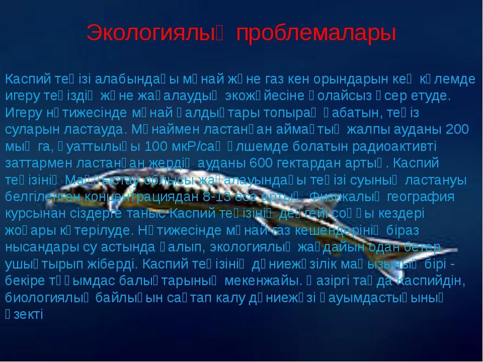 Экологиялық проблемалары  Каспий теңізі алабындағы мұнай және газ кен орында...