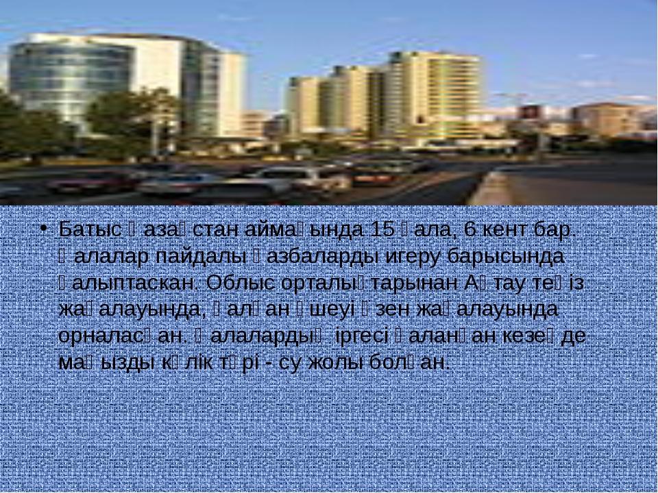 Батыс Қазақстан аймағында 15 қала, 6 кент бар. Қалалар пайдалы қазбаларды иге...
