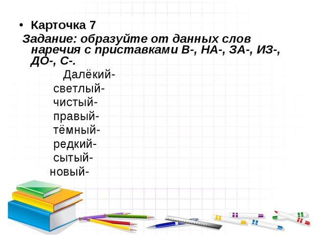 Карточка 7 Задание: образуйте от данных слов наречия с приставками В-, НА-, З...