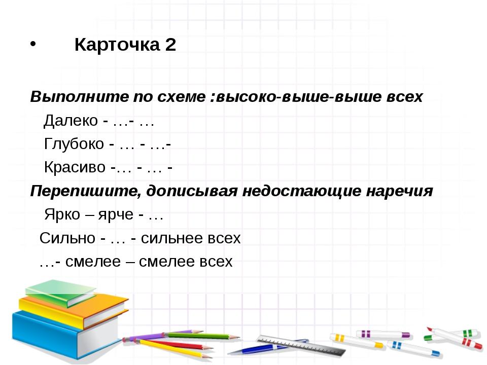Карточка 2 Выполните по схеме :высоко-выше-выше всех Далеко - …- … Глубоко -...