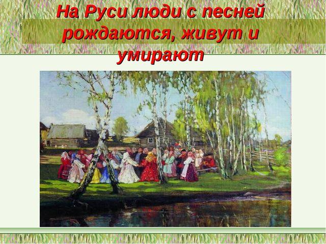 На Руси люди с песней рождаются, живут и умирают
