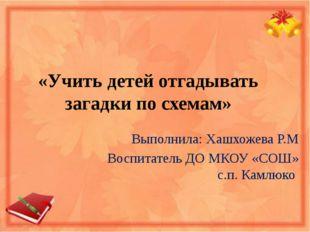 «Учить детей отгадывать загадки по схемам» Выполнила: Хашхожева Р.М Воспитате