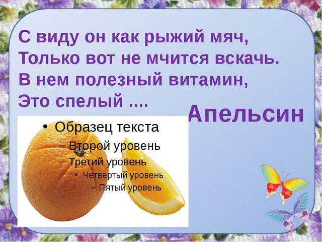 С виду он как рыжий мяч, Только вот не мчится вскачь. В нем полезный витамин,...