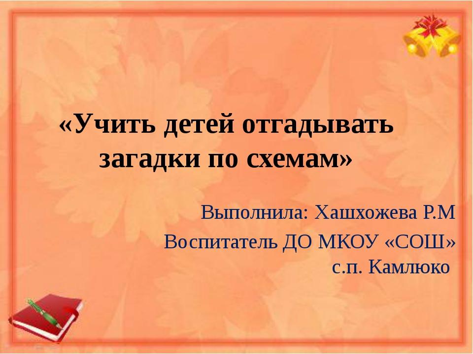 «Учить детей отгадывать загадки по схемам» Выполнила: Хашхожева Р.М Воспитате...