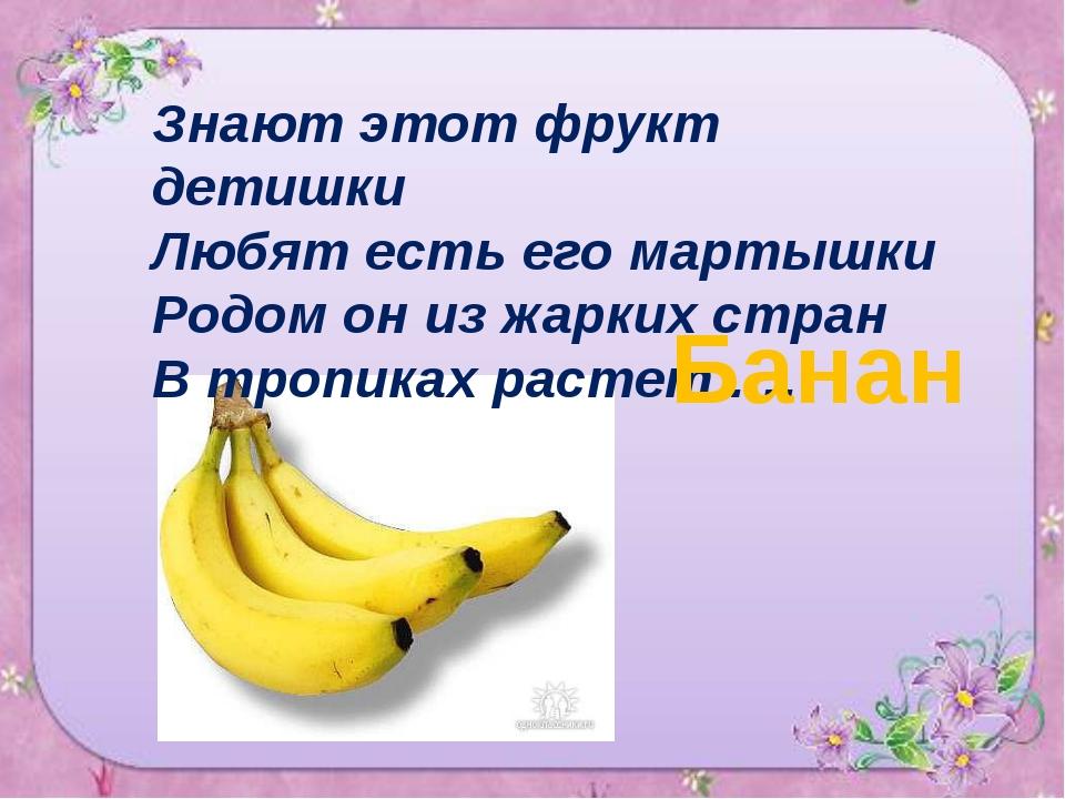 Знают этот фрукт детишки Любят есть его мартышки Родом он из жарких стран В т...