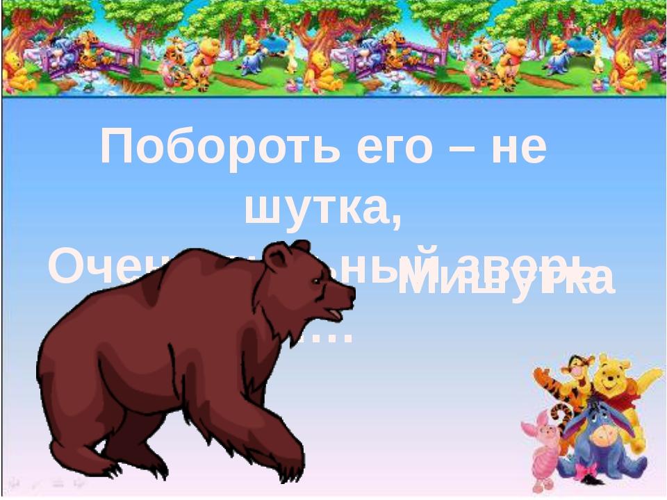 Побороть его – не шутка, Очень сильный зверь …. Мишутка