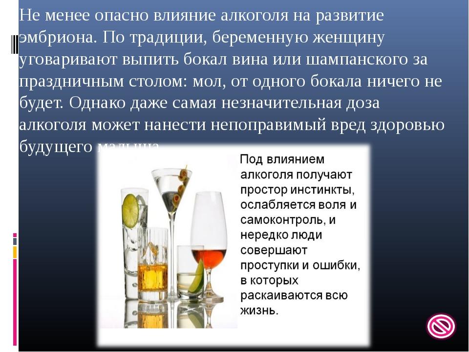 Не менее опасно влияние алкоголя на развитие эмбриона. По традиции, беременну...