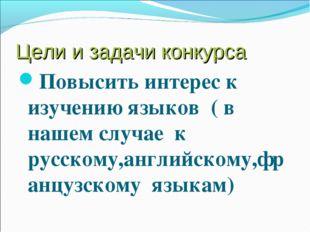 Цели и задачи конкурса Повысить интерес к изучению языков ( в нашем случае к