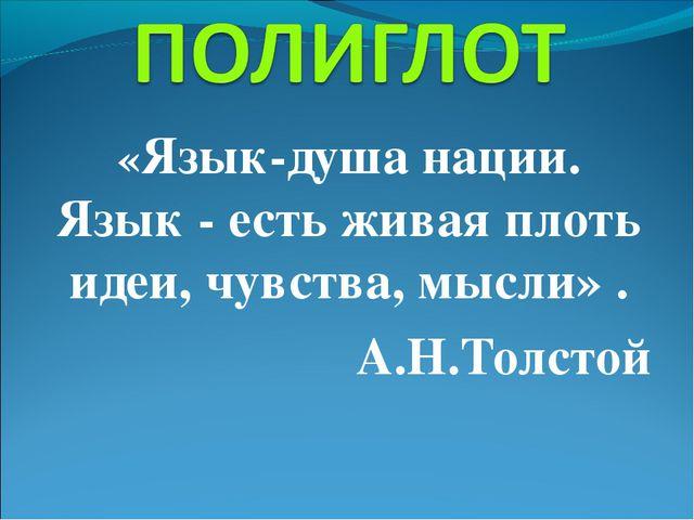 «Язык-душа нации. Язык - есть живая плоть идеи, чувства, мысли» . А.Н.Толстой