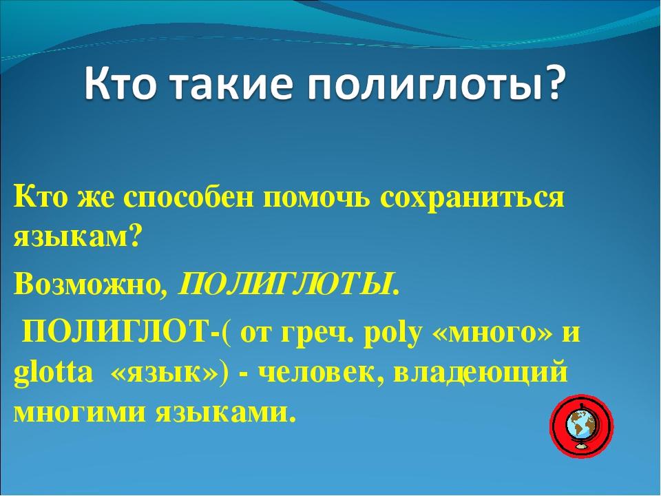 Кто же способен помочь сохраниться языкам? Возможно, ПОЛИГЛОТЫ. ПОЛИГЛОТ-( от...