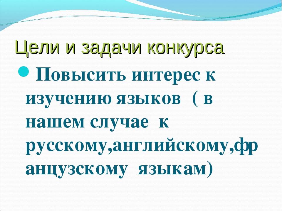 Цели и задачи конкурса Повысить интерес к изучению языков ( в нашем случае к...